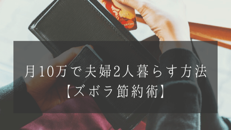 月10万円の生活費で夫婦2人暮らす方法【ムリなくズボラ節約術】