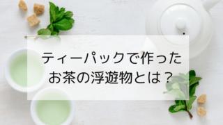 ティーパックで作ったお茶の浮遊物は何?【沈殿物と雑菌は大違い】