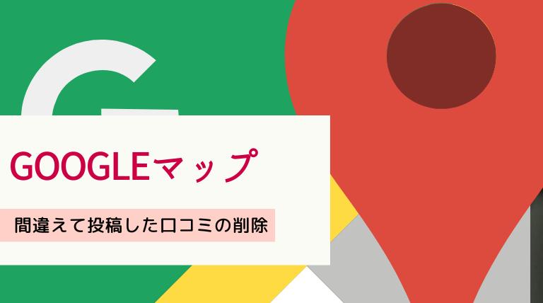 Google mapに投稿した自分の口コミを削除する方法【超簡単】