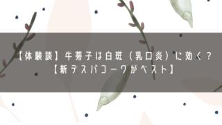 【体験談】牛蒡子は白斑(乳口炎)に効く?【新デスパコーワがベスト】